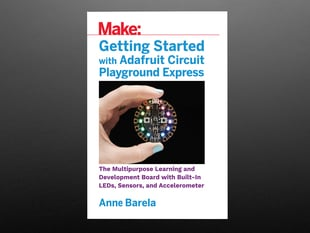 Front cover of Getting Started with Adafruit Circuit Playground Express by Anne Barela. A white hand with a light blue manicure holds up a round dev board with rainbow LEDs.